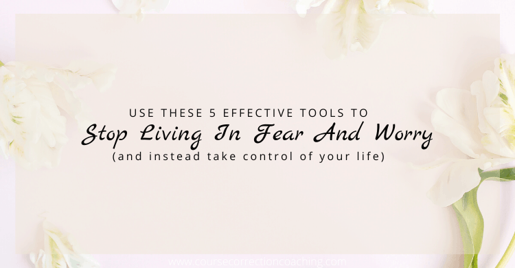 5 Effective Tools to Stop Living in Fear and Worry
