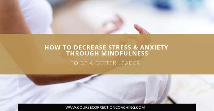 How to Decrease Stress and Anxiety Through Mindfulness to Be a Better Leader Title Image