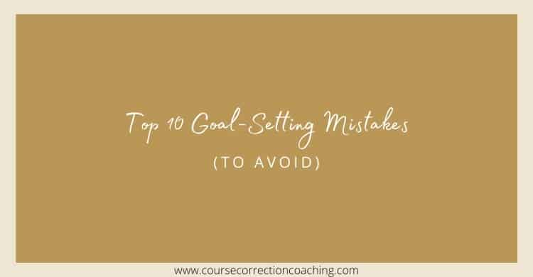 Top 10 Goal-Setting Mistakes (To Avoid)