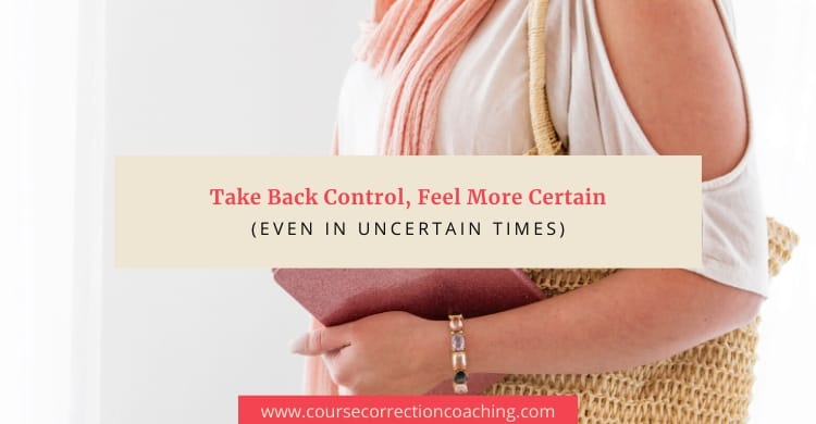 Take Back Control, Feel More Certain In Uncertain Times (3 Easy Ways)